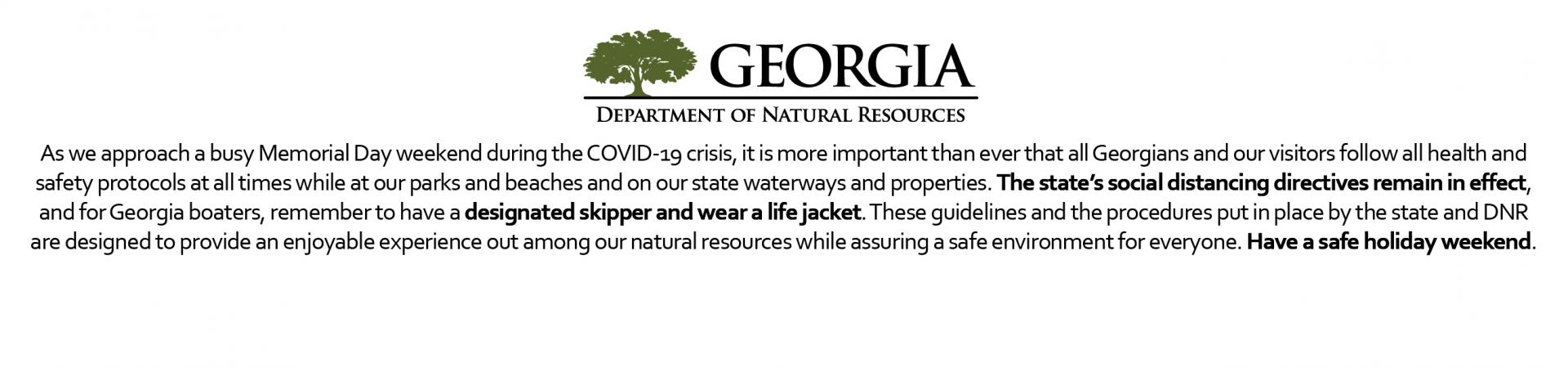As we approach a busy Memorial Day weekend during the COVID-19 crisis, it is more important than ever that all Georgians and our visitors follow all health and safety protocols at all times while at our parks and beaches and on our state waterways and properties. The state's social distancing directives remain in effect, and for Georgia boaters, remember to have a designated skipper and wear a life jacket.